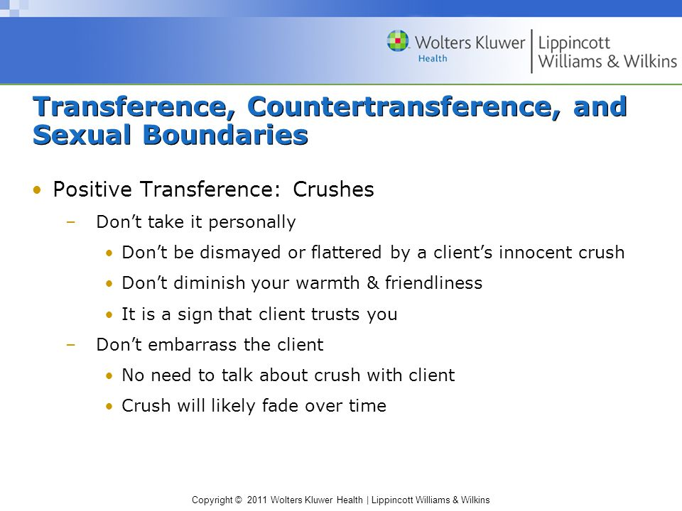 Copyright © 2011 Wolters Kluwer Health | Lippincott Williams & Wilkins Transference, Countertransference, and Sexual Boundaries Positive Transference: Crushes –Don't take it personally Don't be dismayed or flattered by a client's innocent crush Don't diminish your warmth & friendliness It is a sign that client trusts you –Don't embarrass the client No need to talk about crush with client Crush will likely fade over time