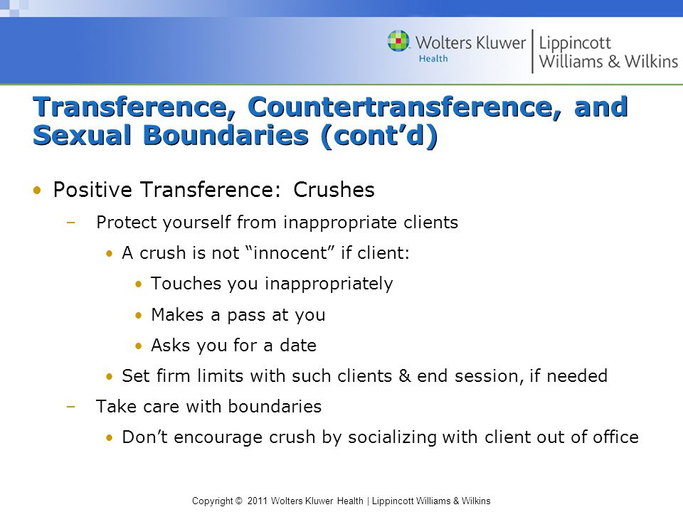Copyright © 2011 Wolters Kluwer Health   Lippincott Williams & Wilkins Transference, Countertransference, and Sexual Boundaries (cont'd) Positive Countertransference: Special Clients –Warning signs Feeling a client is exceptional & different from other clients Wanting to rush into dating client Thinking others wouldn't understand special feelings shared Sense that intensity of attraction justifies breaking rules –Treating a client differently from others & violating professional boundaries can be traumatizing for both parties –If tempted to take relationship further, consult a mental health professional
