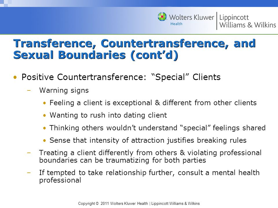 Copyright © 2011 Wolters Kluwer Health   Lippincott Williams & Wilkins Transference, Countertransference, and Sexual Boundaries (cont'd) Dating an Ex-Client –Factors to consider: Intensity of transference Emotional stability of client & practitioner Amount of time elapsed since therapeutic work –Check licensing laws in your state & ethical guidelines of your professional organization –If employed, adhere to employer's policy
