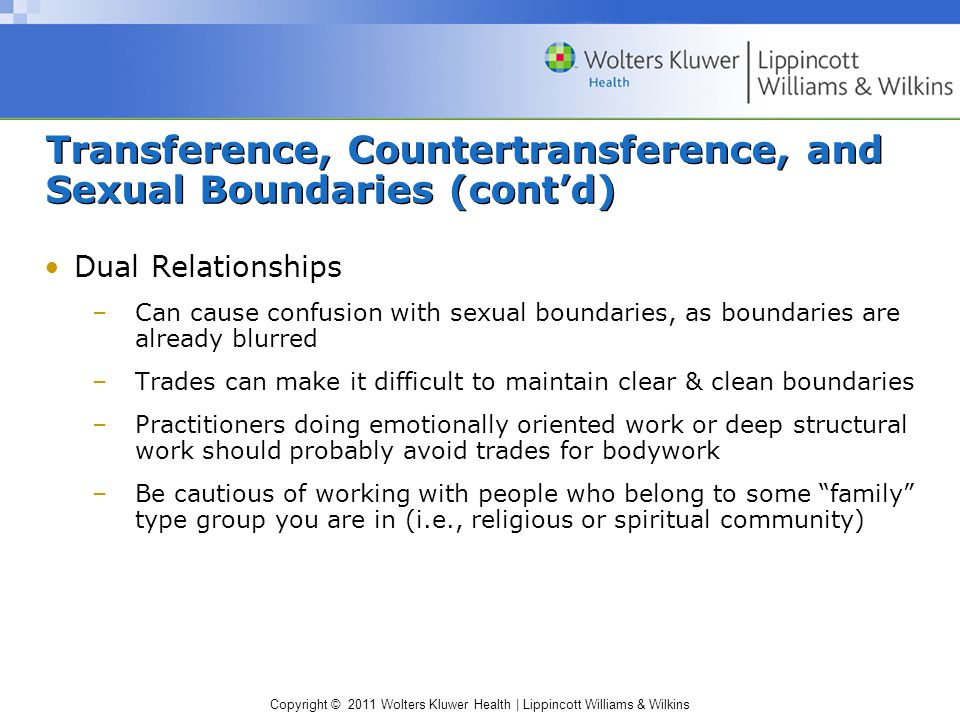 Copyright © 2011 Wolters Kluwer Health | Lippincott Williams & Wilkins Transference, Countertransference, and Sexual Boundaries (cont'd) Dual Relationships –Can cause confusion with sexual boundaries, as boundaries are already blurred –Trades can make it difficult to maintain clear & clean boundaries –Practitioners doing emotionally oriented work or deep structural work should probably avoid trades for bodywork –Be cautious of working with people who belong to some family type group you are in (i.e., religious or spiritual community)