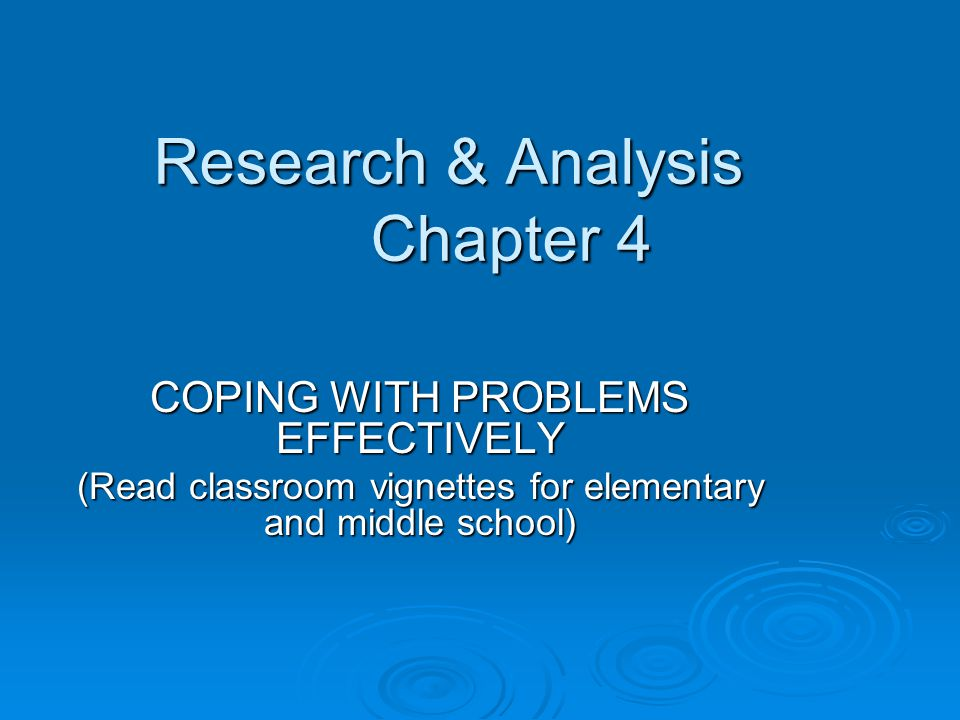 Research & Analysis Chapter 4 COPING WITH PROBLEMS EFFECTIVELY (Read classroom vignettes for elementary and middle school)