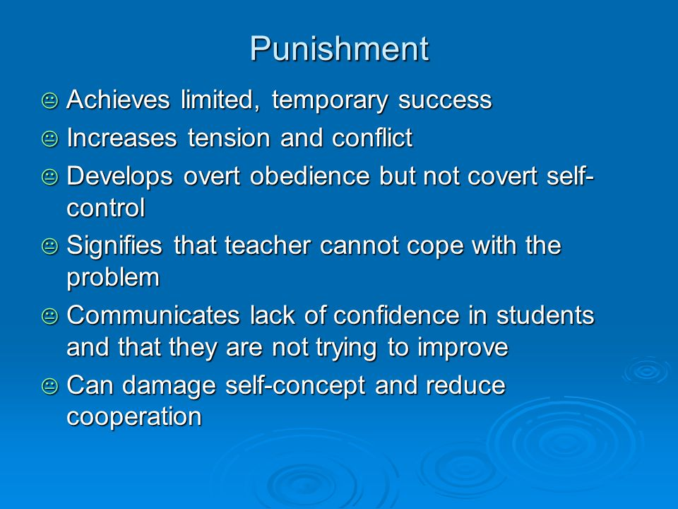 Punishment  Achieves limited, temporary success  Increases tension and conflict  Develops overt obedience but not covert self- control  Signifies that teacher cannot cope with the problem  Communicates lack of confidence in students and that they are not trying to improve  Can damage self-concept and reduce cooperation