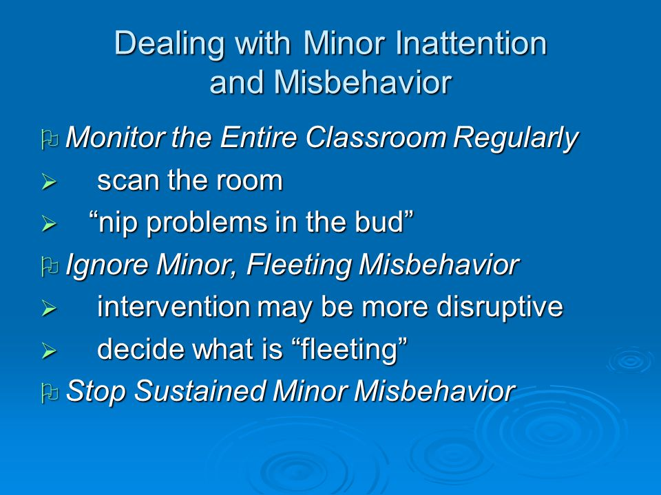 Dealing with Minor Inattention and Misbehavior  Monitor the Entire Classroom Regularly  scan the room  nip problems in the bud  Ignore Minor, Fleeting Misbehavior  intervention may be more disruptive  decide what is fleeting  Stop Sustained Minor Misbehavior