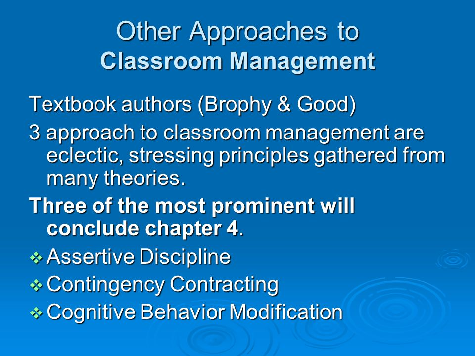 Other Approaches to Classroom Management Textbook authors (Brophy & Good) 3 approach to classroom management are eclectic, stressing principles gathered from many theories.