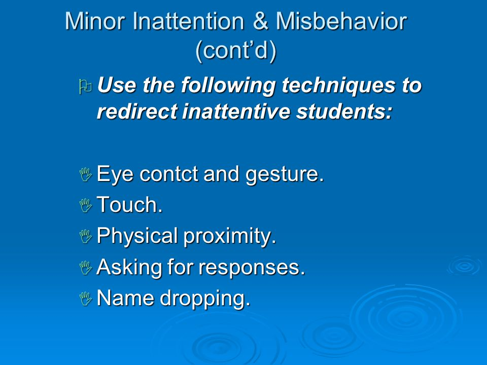 Minor Inattention & Misbehavior (cont'd)  Use the following techniques to redirect inattentive students:  Eye contct and gesture.