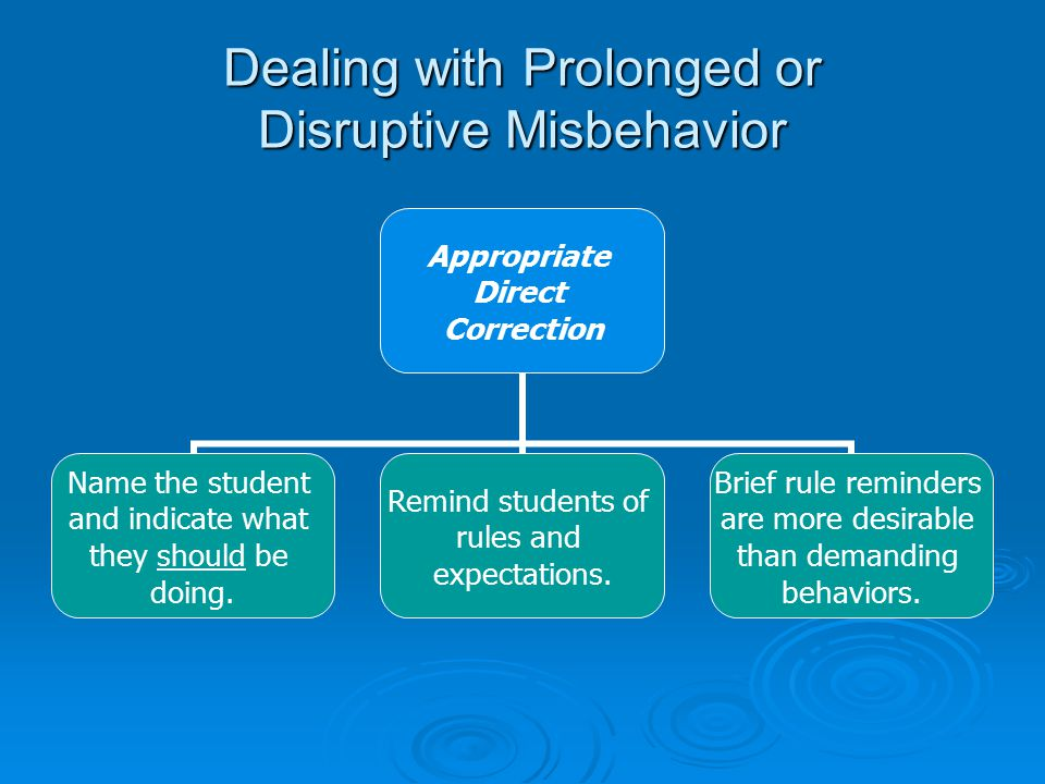 Dealing with Prolonged or Disruptive Misbehavior Appropriate Direct Correction Name the student and indicate what they should be doing.