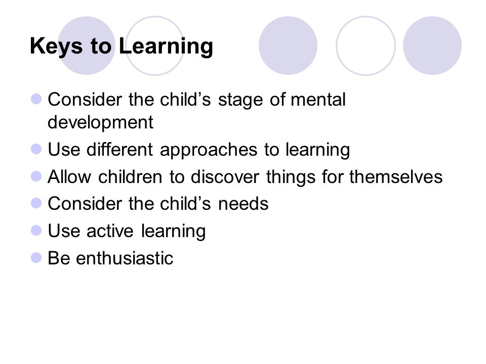 Keys to Learning Consider the child's stage of mental development Use different approaches to learning Allow children to discover things for themselves Consider the child's needs Use active learning Be enthusiastic