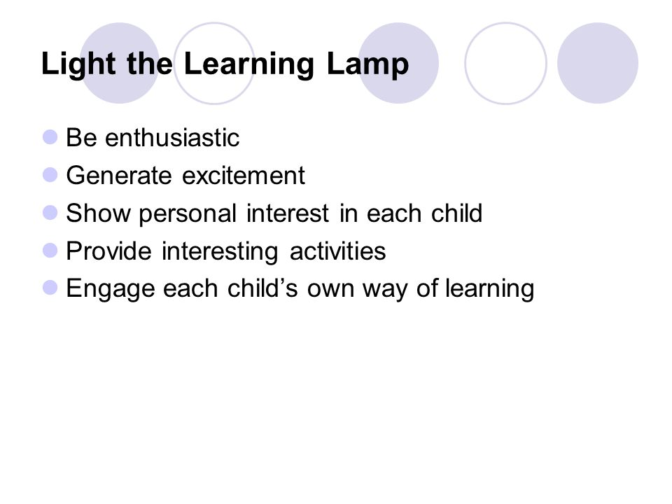Light the Learning Lamp Be enthusiastic Generate excitement Show personal interest in each child Provide interesting activities Engage each child's own way of learning