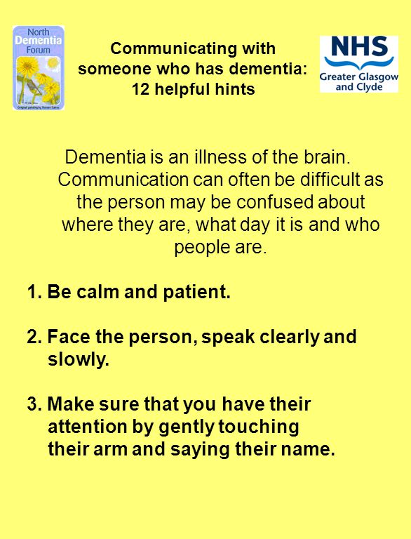 Communicating with someone who has dementia: 12 helpful hints Dementia is an illness of the brain. Communication can often be difficult as the person