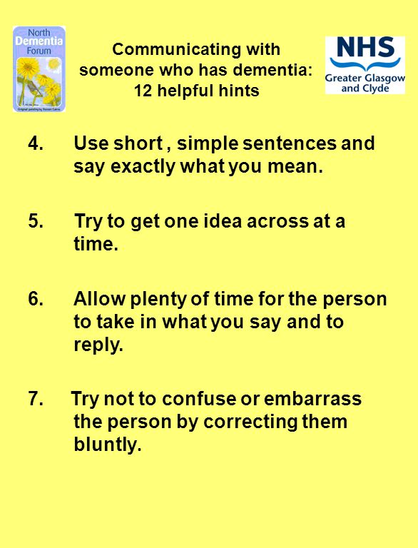 4.Use short, simple sentences and say exactly what you mean. 5.Try to get one idea across at a time. 6.Allow plenty of time for the person to take in