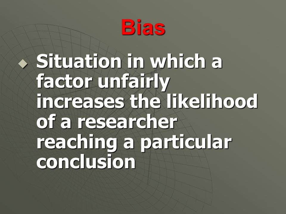 Bias  Situation in which a factor unfairly increases the likelihood of a researcher reaching a particular conclusion