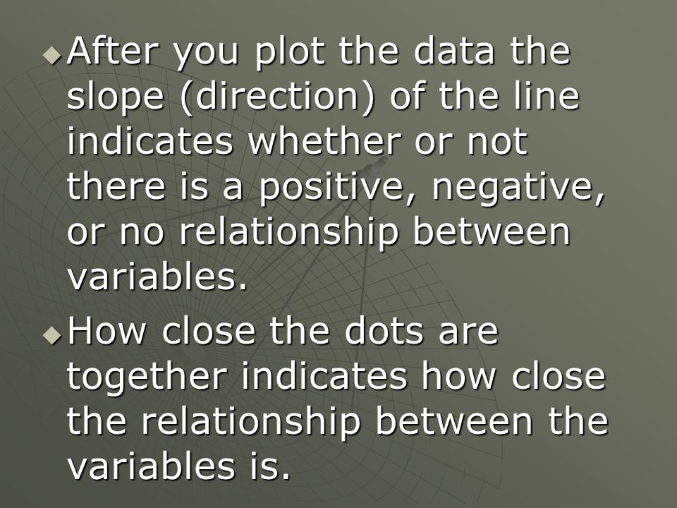  After you plot the data the slope (direction) of the line indicates whether or not there is a positive, negative, or no relationship between variables.