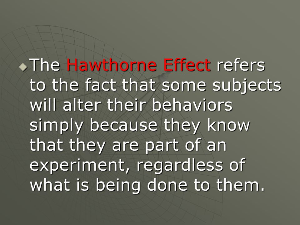  The Hawthorne Effect refers to the fact that some subjects will alter their behaviors simply because they know that they are part of an experiment, regardless of what is being done to them.