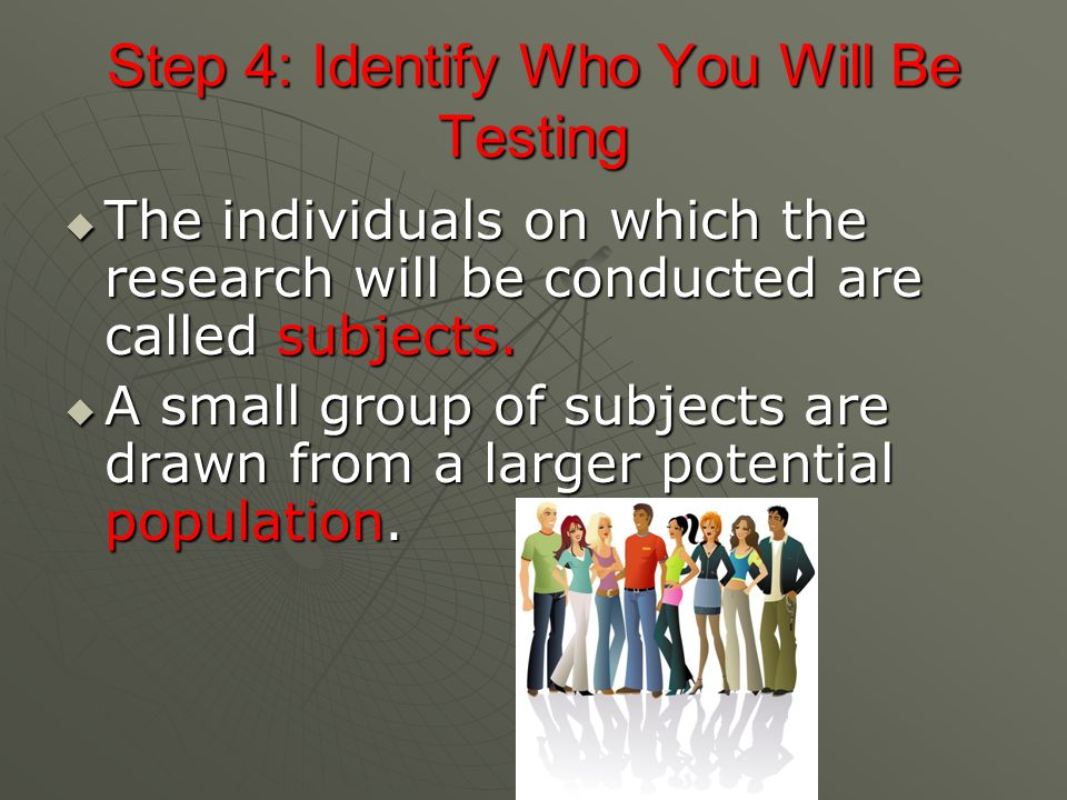 Step 4: Identify Who You Will Be Testing  The individuals on which the research will be conducted are called subjects.