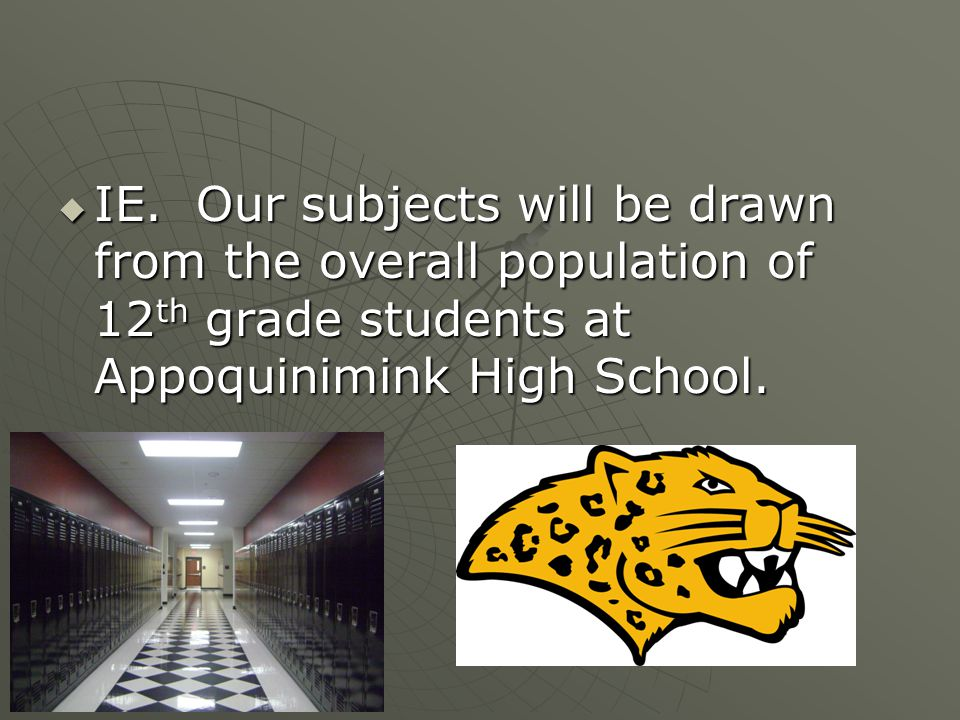  IE. Our subjects will be drawn from the overall population of 12 th grade students at Appoquinimink High School.