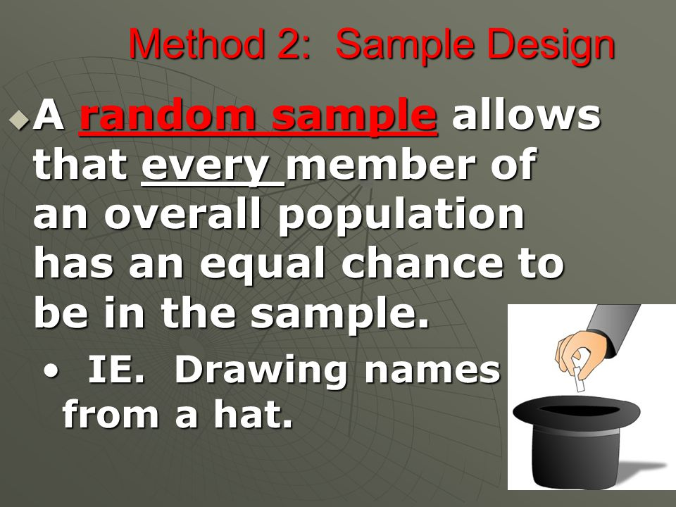 Method 2: Sample Design  A random sample allows that every member of an overall population has an equal chance to be in the sample.