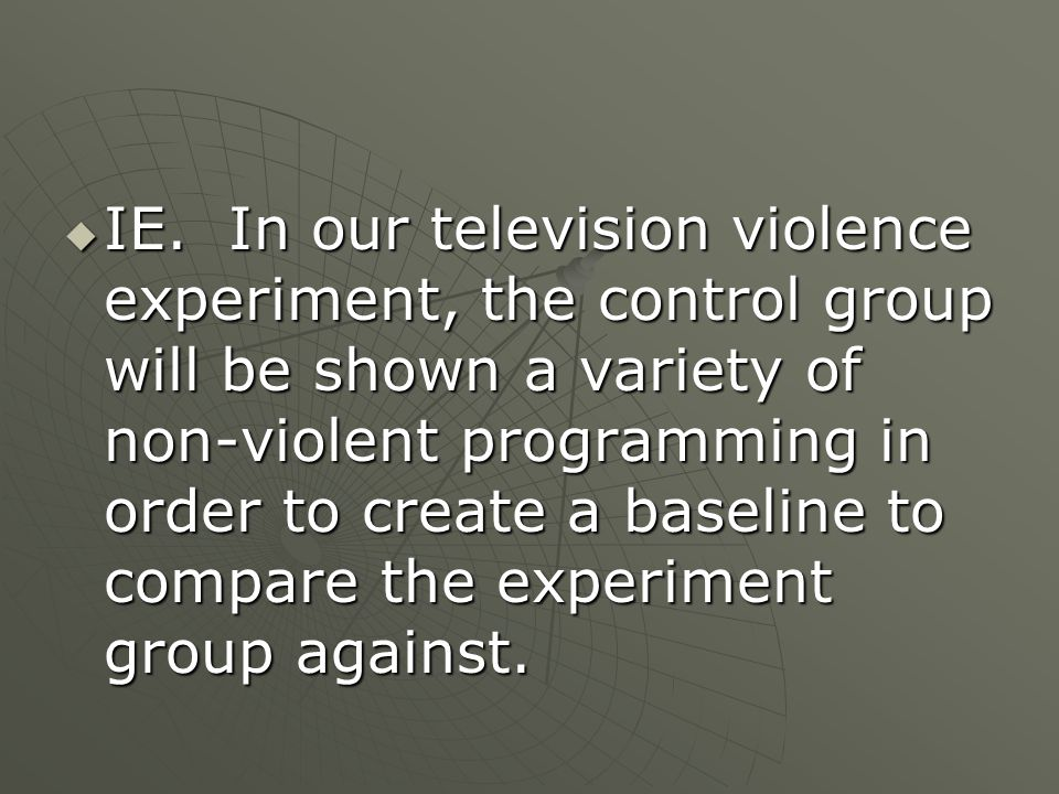  IE. In our television violence experiment, the control group will be shown a variety of non-violent programming in order to create a baseline to com