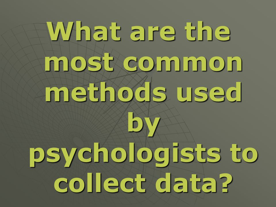 What are the most common methods used by psychologists to collect data