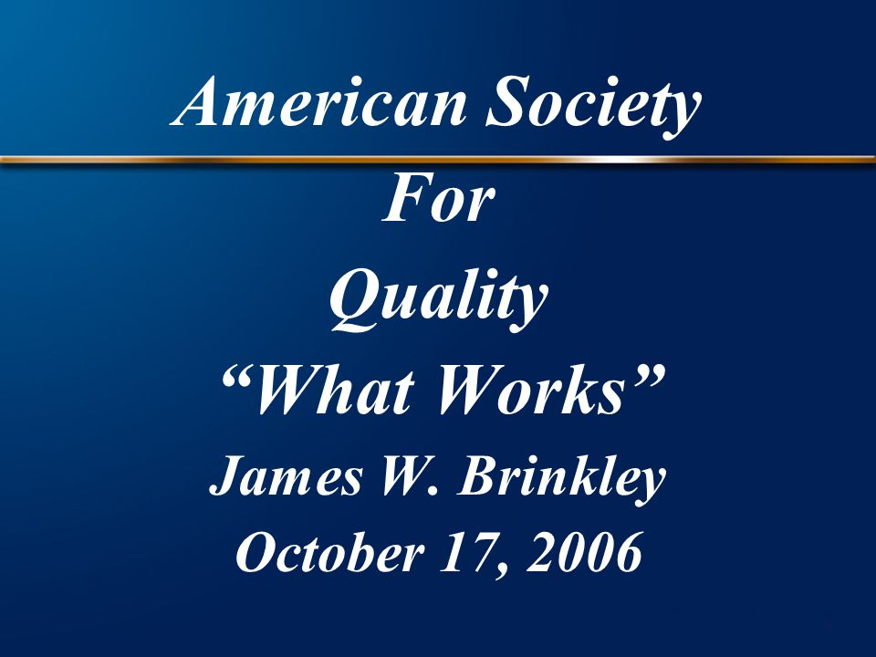 American Society For Quality What Works James W. Brinkley October 17, 2006