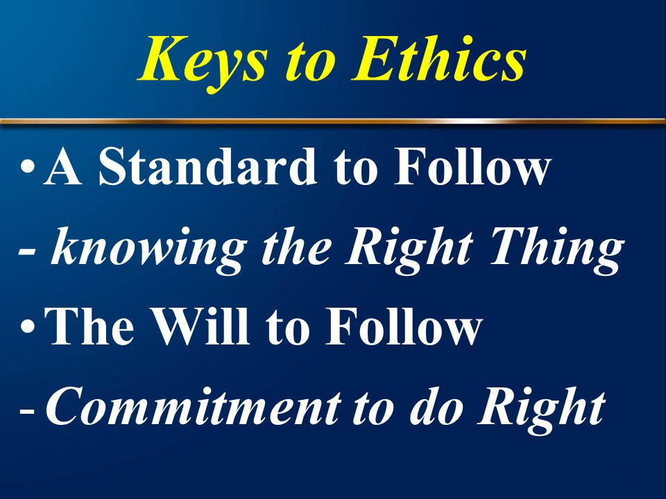 Keys to Ethics A Standard to Follow - knowing the Right Thing The Will to Follow -Commitment to do Right