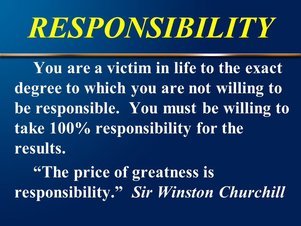 RESPONSIBILITY You are a victim in life to the exact degree to which you are not willing to be responsible. You must be willing to take 100% responsib
