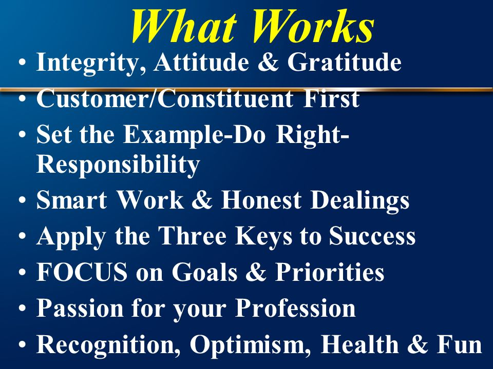 Integrity, Attitude & Gratitude Customer/Constituent First Set the Example-Do Right- Responsibility Smart Work & Honest Dealings Apply the Three Keys