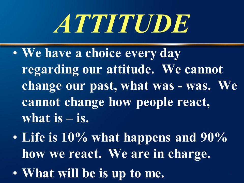 ATTITUDE We have a choice every day regarding our attitude.
