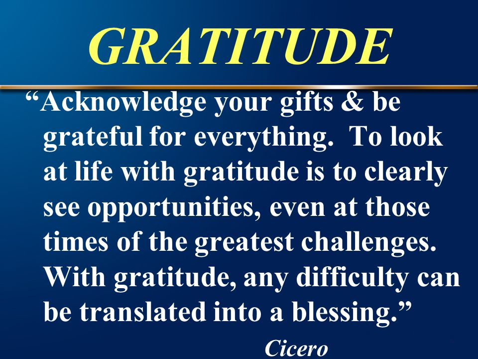"""GRATITUDE """"Acknowledge your gifts & be grateful for everything. To look at life with gratitude is to clearly see opportunities, even at those times of"""