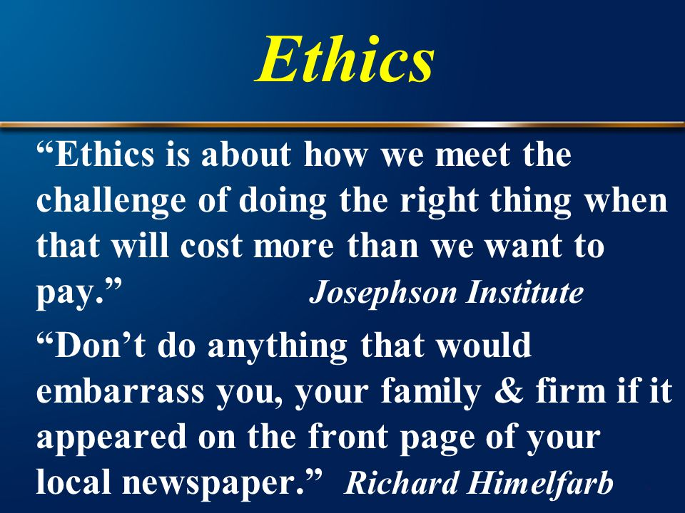 Ethics is about how we meet the challenge of doing the right thing when that will cost more than we want to pay. Josephson Institute Don't do anything that would embarrass you, your family & firm if it appeared on the front page of your local newspaper. Richard Himelfarb Ethics