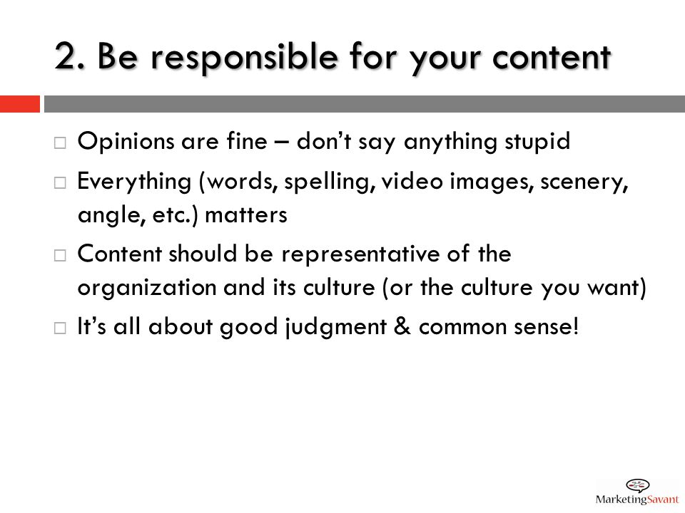 2. Be responsible for your content  Opinions are fine – don't say anything stupid  Everything (words, spelling, video images, scenery, angle, etc.)