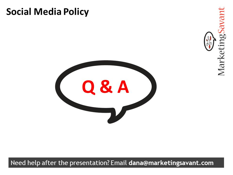 Social Media Policy Q & A Need help after the presentation? Email dana@marketingsavant.com