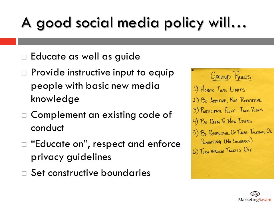 A good social media policy will…  Educate as well as guide  Provide instructive input to equip people with basic new media knowledge  Complement an existing code of conduct  Educate on , respect and enforce privacy guidelines  Set constructive boundaries
