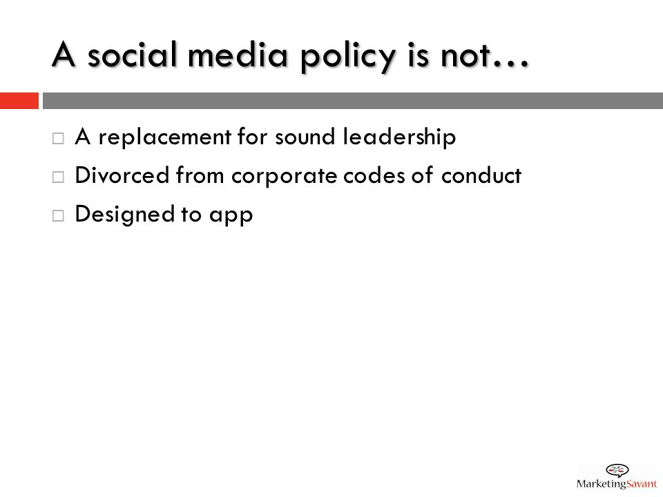 A social media policy is not…  A replacement for sound leadership  Divorced from corporate codes of conduct  Designed to app