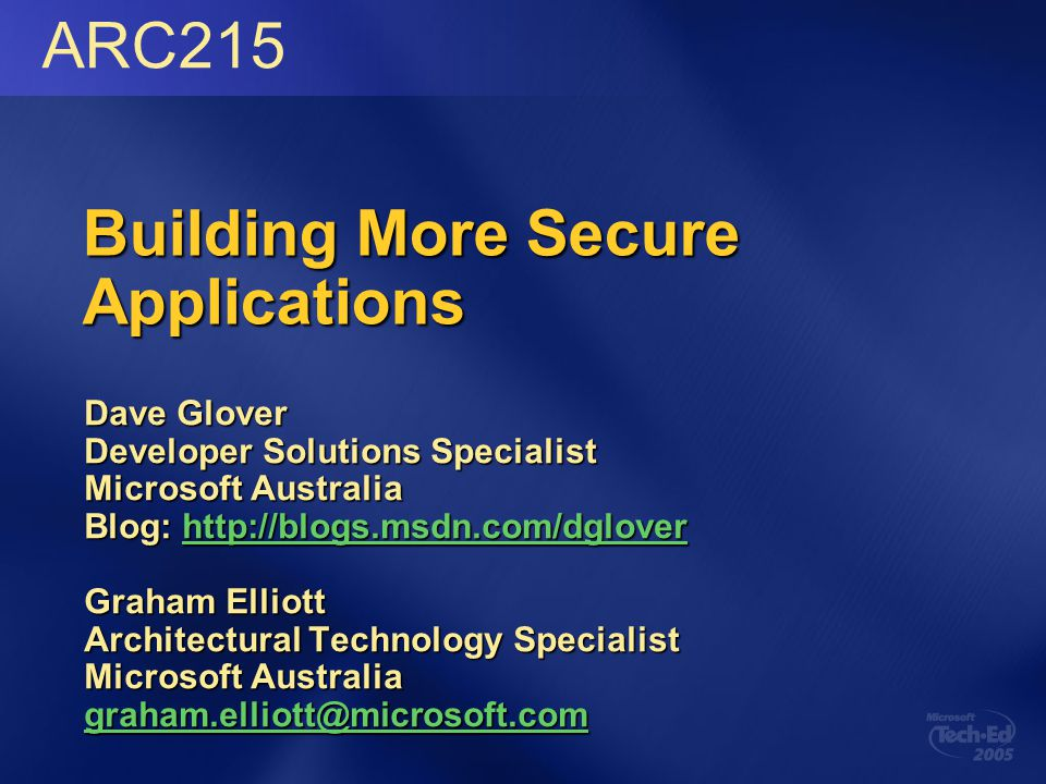Building More Secure Applications Dave Glover Developer Solutions Specialist Microsoft Australia Blog: http://blogs.msdn.com/dglover http://blogs.msdn.com/dglover Graham Elliott Architectural Technology Specialist Microsoft Australia graham.elliott@microsoft.com ARC215