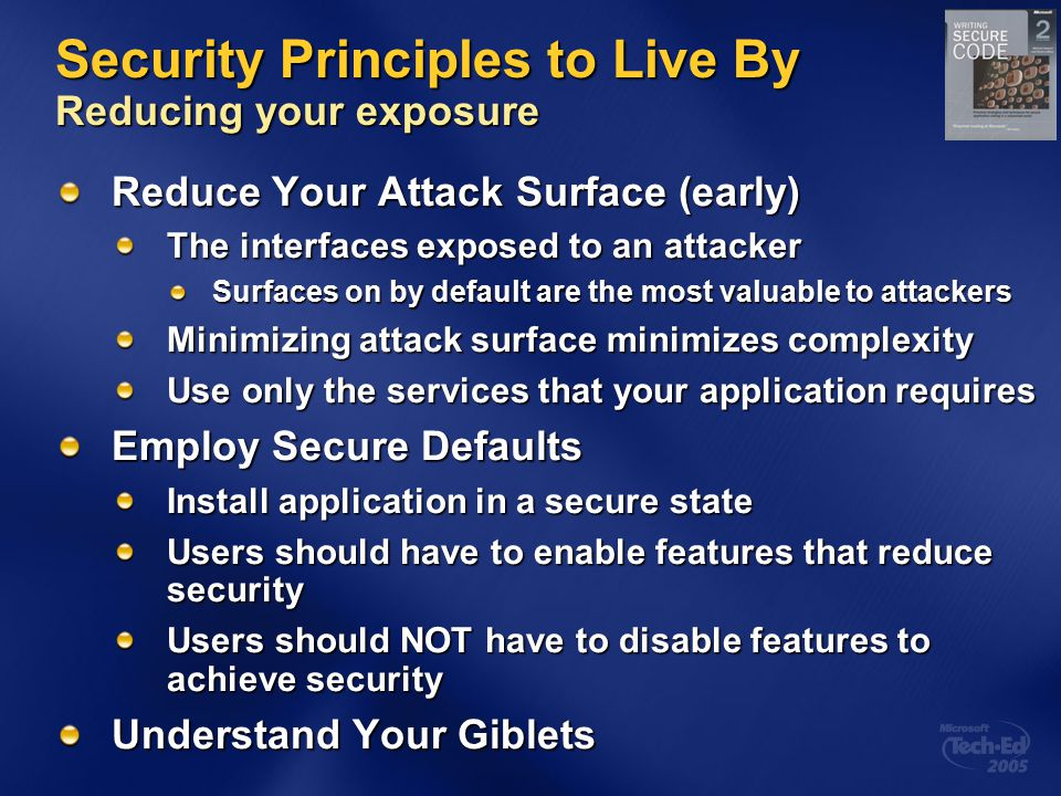 Security Principles to Live By Reducing your exposure Reduce Your Attack Surface (early) The interfaces exposed to an attacker Surfaces on by default are the most valuable to attackers Minimizing attack surface minimizes complexity Use only the services that your application requires Employ Secure Defaults Install application in a secure state Users should have to enable features that reduce security Users should NOT have to disable features to achieve security Understand Your Giblets