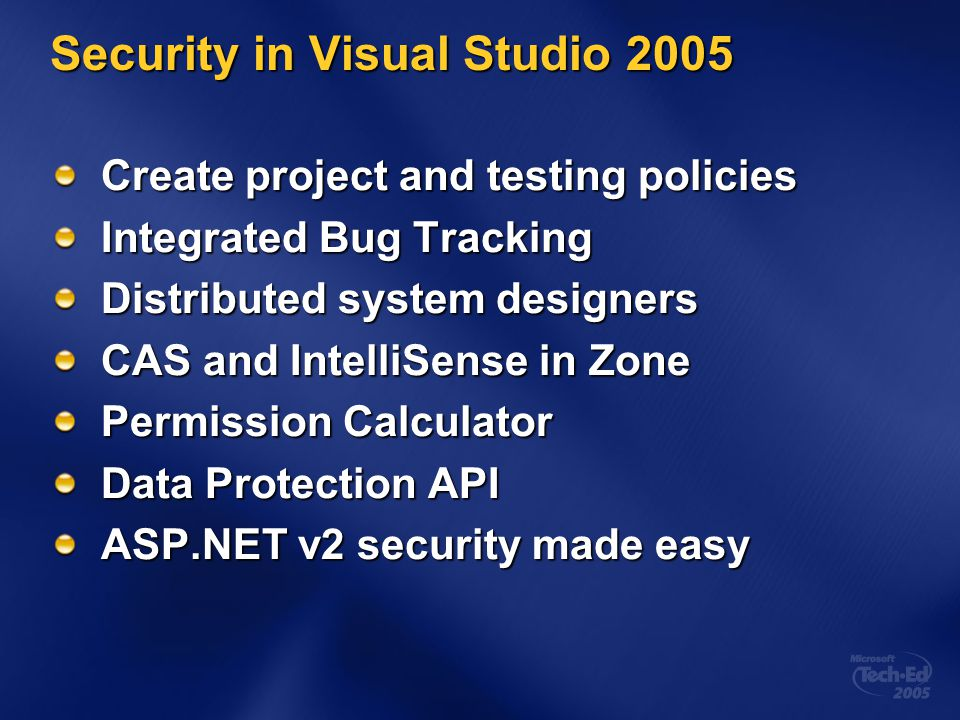 Security in Visual Studio 2005 Create project and testing policies Integrated Bug Tracking Distributed system designers CAS and IntelliSense in Zone Permission Calculator Data Protection API ASP.NET v2 security made easy