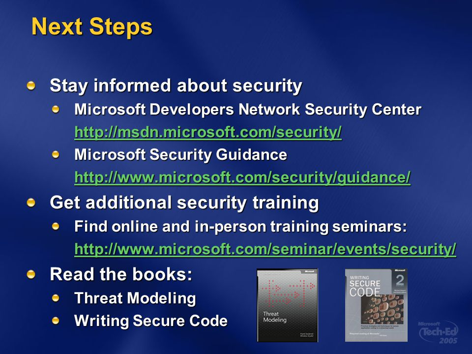 Next Steps Next Steps Stay informed about security Microsoft Developers Network Security Center http://msdn.microsoft.com/security/ Microsoft Security Guidance http://www.microsoft.com/security/guidance/ Get additional security training Find online and in-person training seminars: http://www.microsoft.com/seminar/events/security/ Read the books: Threat Modeling Writing Secure Code