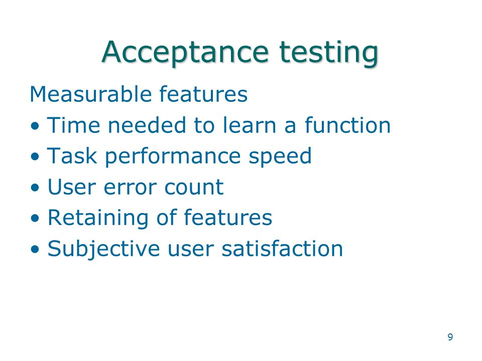 9 Acceptance testing Measurable features Time needed to learn a function Task performance speed User error count Retaining of features Subjective user satisfaction