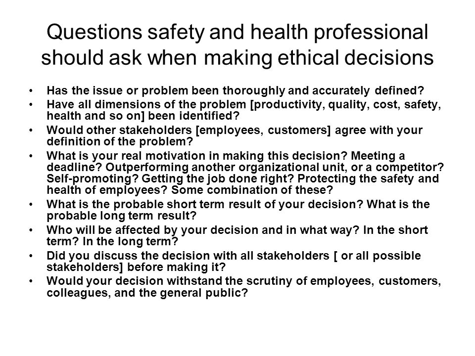 Questions safety and health professional should ask when making ethical decisions Has the issue or problem been thoroughly and accurately defined? Hav