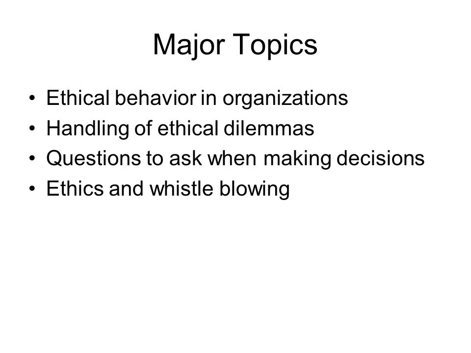 Major Topics Ethical behavior in organizations Handling of ethical dilemmas Questions to ask when making decisions Ethics and whistle blowing