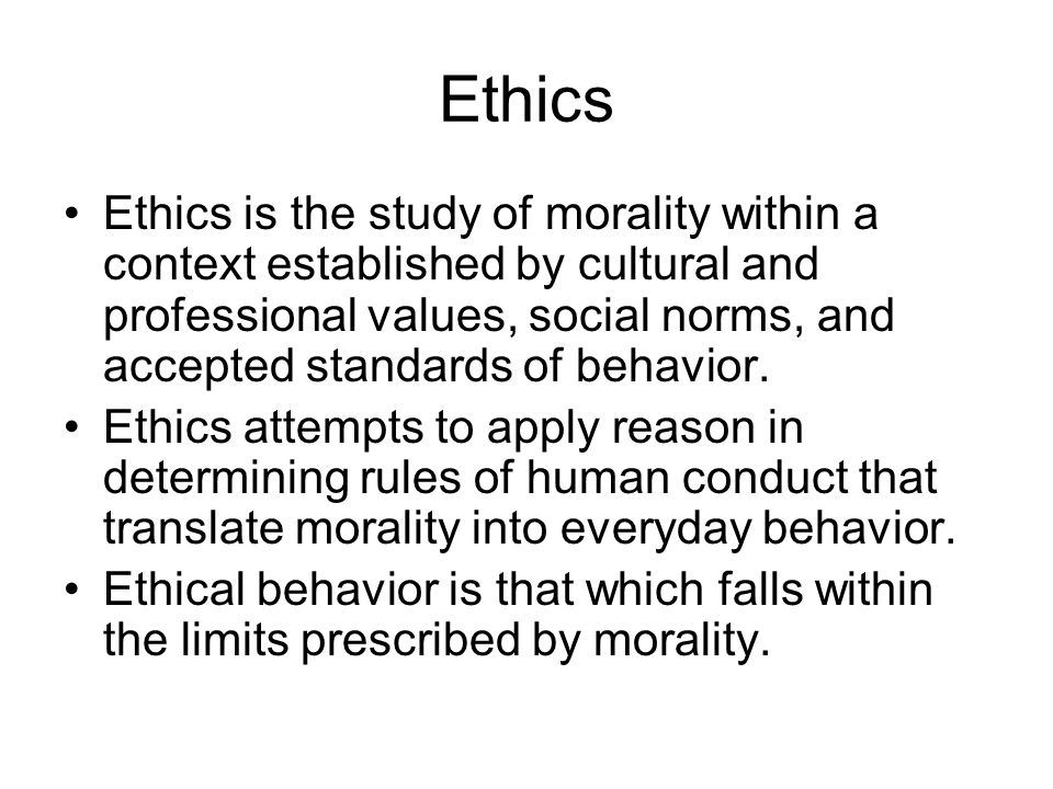Ethics Ethics is the study of morality within a context established by cultural and professional values, social norms, and accepted standards of behav