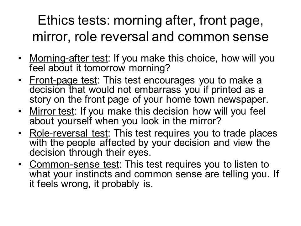Ethics tests: morning after, front page, mirror, role reversal and common sense Morning-after test: If you make this choice, how will you feel about i