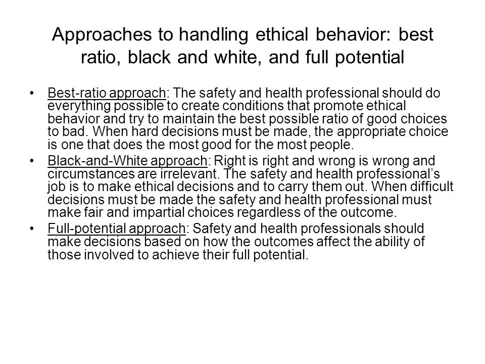 Approaches to handling ethical behavior: best ratio, black and white, and full potential Best-ratio approach: The safety and health professional shoul