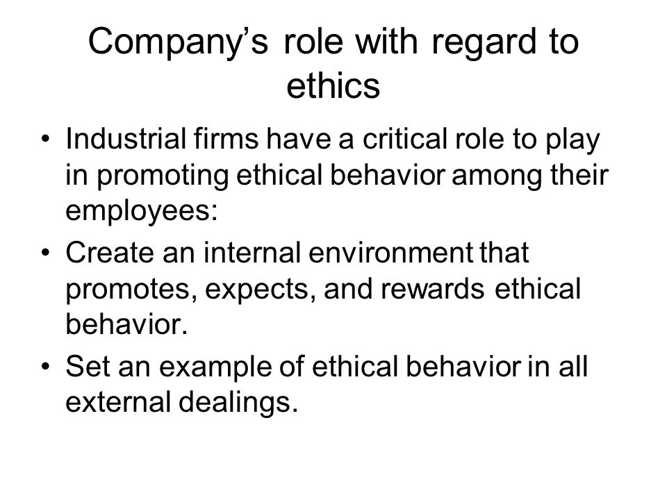 Company's role with regard to ethics Industrial firms have a critical role to play in promoting ethical behavior among their employees: Create an inte