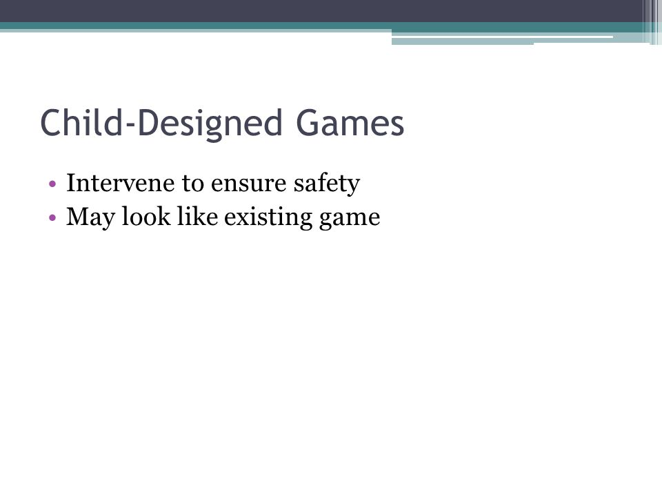 Child-Designed Games Intervene to ensure safety May look like existing game
