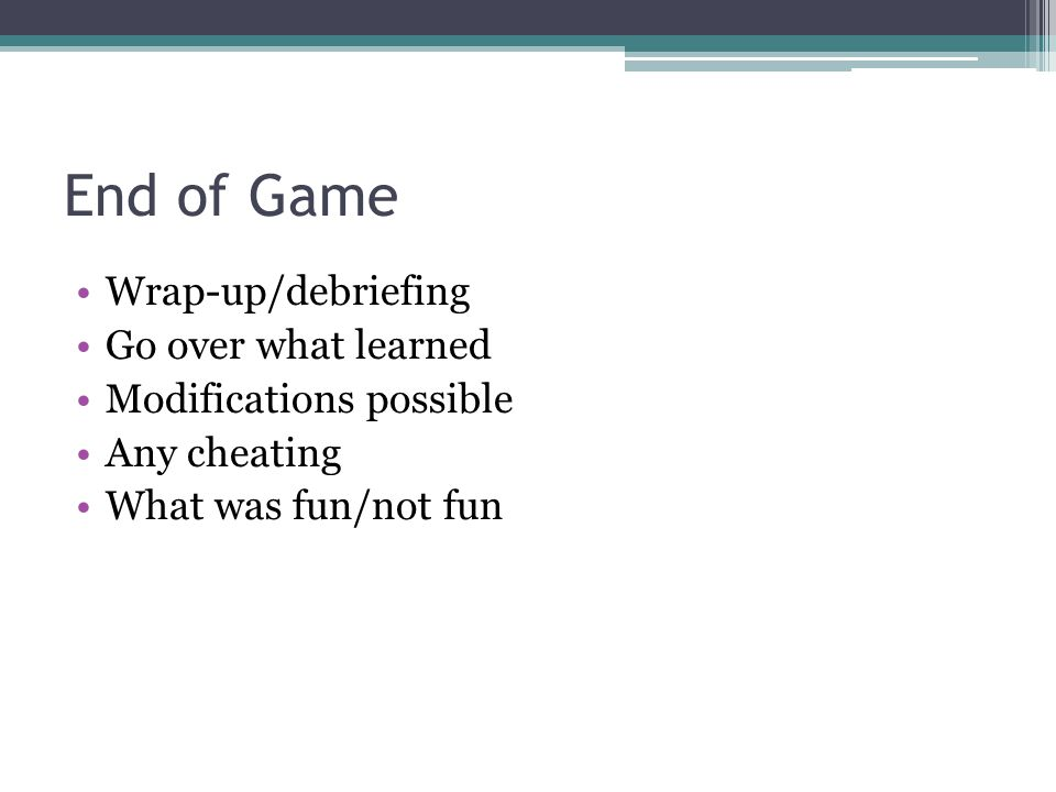 End of Game Wrap-up/debriefing Go over what learned Modifications possible Any cheating What was fun/not fun