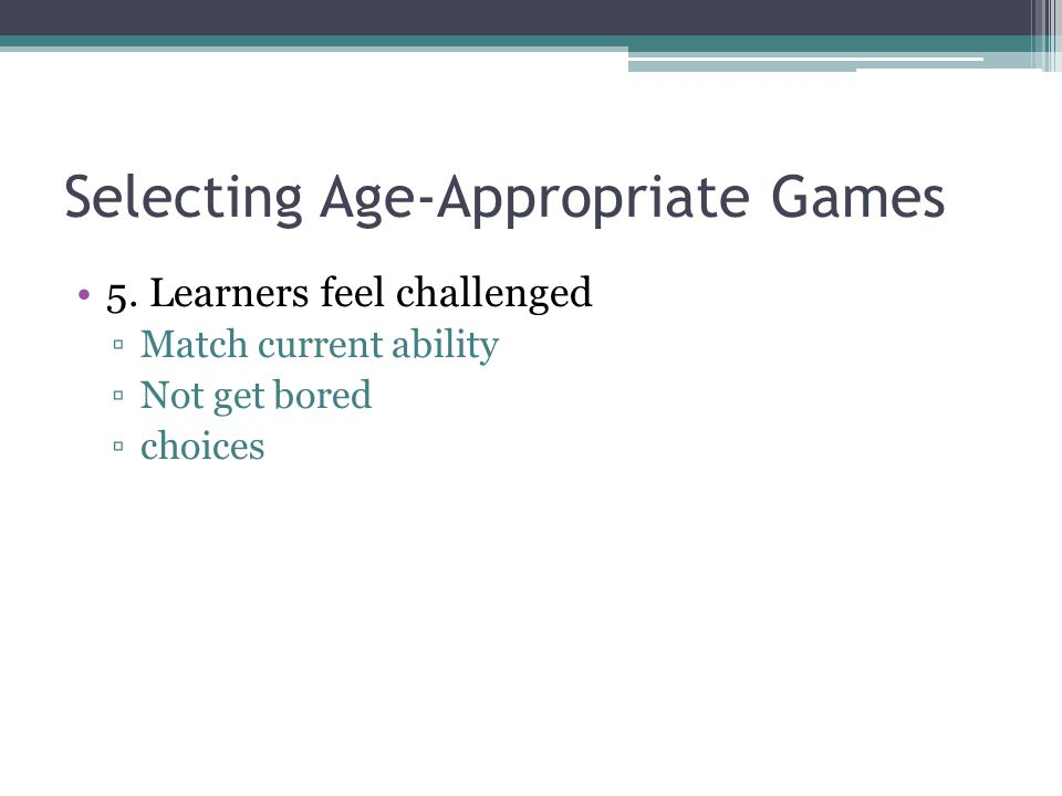 Selecting Age-Appropriate Games 5.