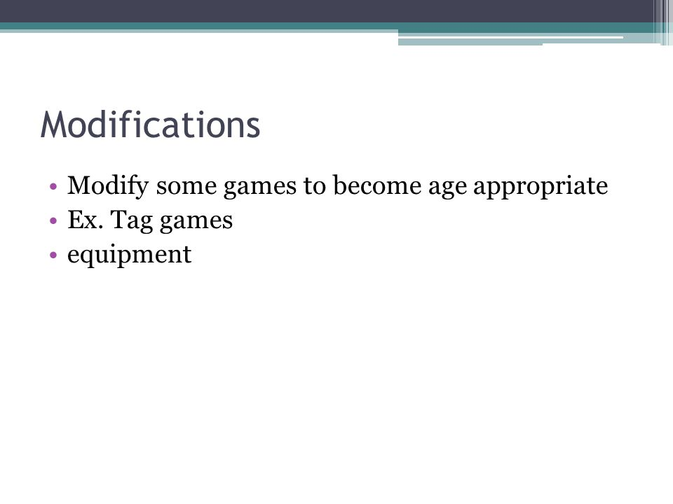 Modifications Modify some games to become age appropriate Ex. Tag games equipment