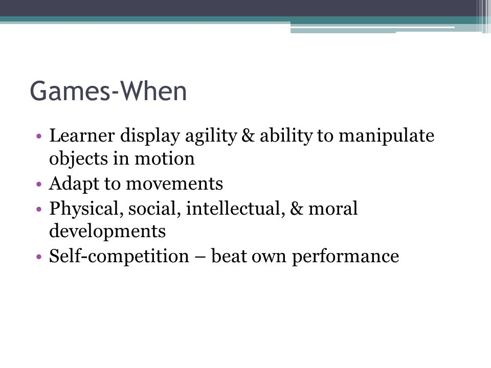 Games-When Learner display agility & ability to manipulate objects in motion Adapt to movements Physical, social, intellectual, & moral developments Self-competition – beat own performance
