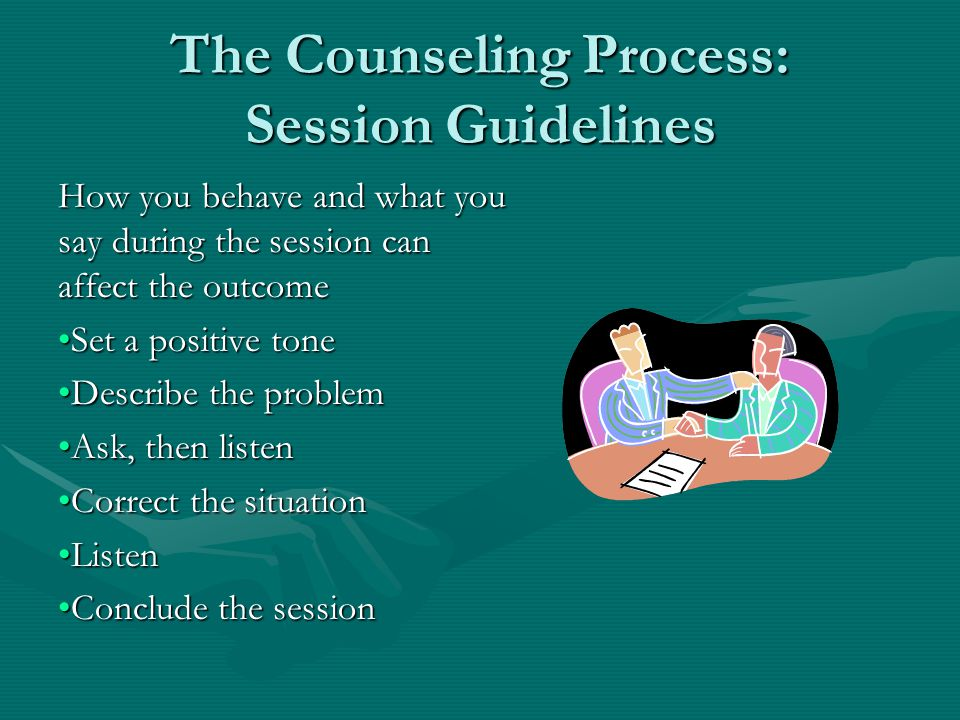 The Counseling Process: Session Guidelines How you behave and what you say during the session can affect the outcome Set a positive toneSet a positive tone Describe the problemDescribe the problem Ask, then listenAsk, then listen Correct the situationCorrect the situation ListenListen Conclude the sessionConclude the session